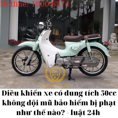 Điều khiển xe có dung tích 50cc không đội mũ bảo hiểm bị phạt như thế nào? – luật 24h