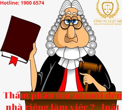 Thẩm phán tòa án mời đến nhà riêng làm việc thì xử lý thế nào? – luật 24h